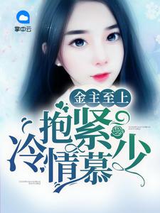 [YY小说]《金主至上:抱紧冷情慕少》总裁小说更新最新章节187章