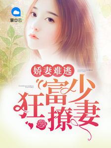 [YY小说]《娇妻难逃:富少狂撩妻》总裁小说更新最新章节100章