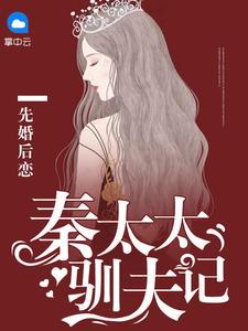 先婚后恋,秦太太驯夫记在线阅读txt下载