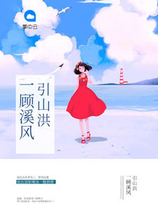 [YY小说]《一顾溪风引山洪》婚恋小说全本阅读45章