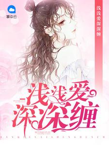[YY小说]《浅浅爱深深缠》总裁小说更新最新章节616章