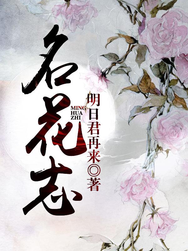【名花志免费试读完本精彩章节】主角小云儿白雪花